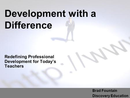 Development with a Difference Redefining Professional Development for Today's Teachers Brad Fountain Discovery Education.