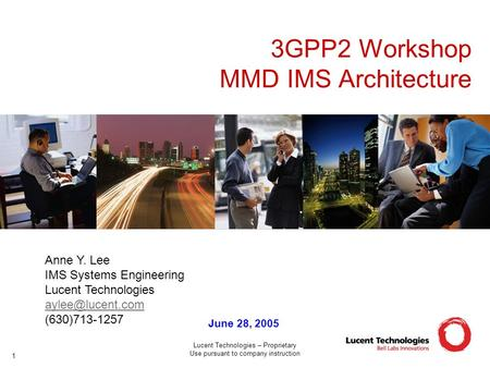 Lucent Technologies – Proprietary Use pursuant to company instruction 1 3GPP2 Workshop MMD IMS Architecture June 28, 2005 Anne Y. Lee IMS Systems Engineering.