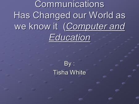 Communications Has Changed our World as we know it (Computer and Education By : Tisha White.