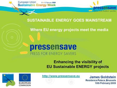 James Goldstein Residence Palace, Brussels 10th February 2009 SUSTAINABLE ENERGY GOES MAINSTREAM Where EU energy projects meet the media Enhancing the.