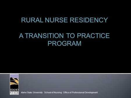 Idaho State University School of Nursing Office of Professional Development RURAL NURSE RESIDENCY A TRANSITION TO PRACTICE PROGRAM.