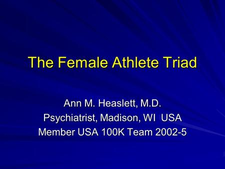 The Female Athlete Triad Ann M. Heaslett, M.D. Psychiatrist, Madison, WI USA Member USA 100K Team 2002-5.