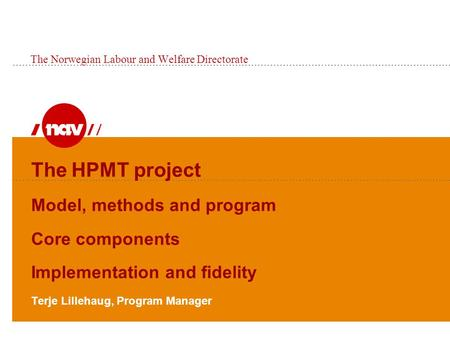 The HPMT project Model, methods and program Core components Implementation and fidelity Terje Lillehaug, Program Manager The Norwegian Labour and Welfare.