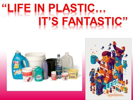 """Life in plastic… it's Fantastic"""
