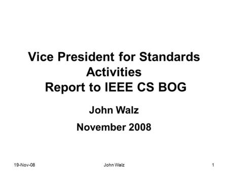 19-Nov-08John Walz1 Vice President for Standards Activities Report to IEEE CS BOG John Walz November 2008.