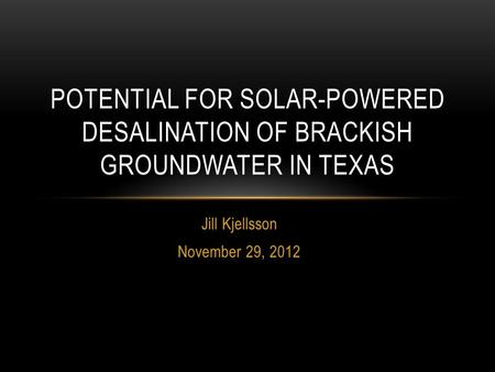 Jill Kjellsson November 29, 2012 POTENTIAL FOR SOLAR-POWERED DESALINATION OF BRACKISH GROUNDWATER IN TEXAS.
