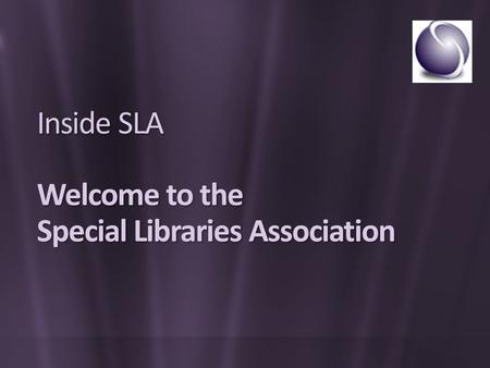 Inside SLA Welcome to the Special Libraries Association.
