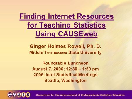 Finding Internet Resources for Teaching Statistics Using CAUSEweb Ginger Holmes Rowell, Ph. D. Middle Tennessee State University Roundtable Luncheon August.
