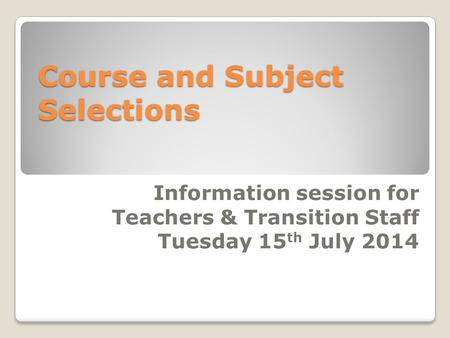 Course and Subject Selections Information session for Teachers & Transition Staff Tuesday 15 th July 2014.