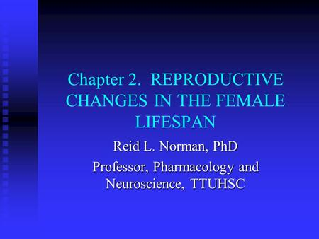 Chapter 2. REPRODUCTIVE CHANGES IN THE FEMALE LIFESPAN Reid L. Norman, PhD Professor, Pharmacology and Neuroscience, TTUHSC.