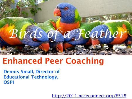 Birds of a Feather Enhanced Peer Coaching  Dennis Small, Director of Educational Technology, OSPI.