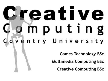 Games Technology BSc Multimedia Computing BSc Creative Computing BSc.