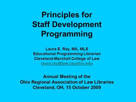 Principles for Staff Development Programming Laura E. Ray, MA, MLS Educational Programming Librarian Cleveland-Marshall College of Law