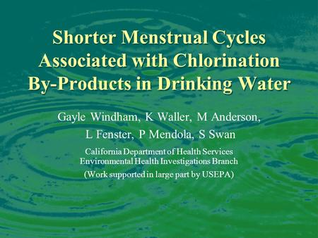 Shorter Menstrual Cycles Associated with Chlorination By-Products in Drinking Water Gayle Windham, K Waller, M Anderson, L Fenster, P Mendola, S Swan California.