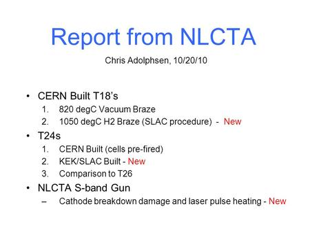Report from NLCTA CERN Built T18's 1.820 degC Vacuum Braze 2.1050 degC H2 Braze (SLAC procedure) - New T24s 1.CERN Built (cells pre-fired) 2.KEK/SLAC Built.