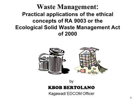 1 Waste Management: Practical applications of the ethical concepts of RA 9003 or the Ecological Solid Waste Management Act of 2000 by KBOB BERTOLANO Kagawad/