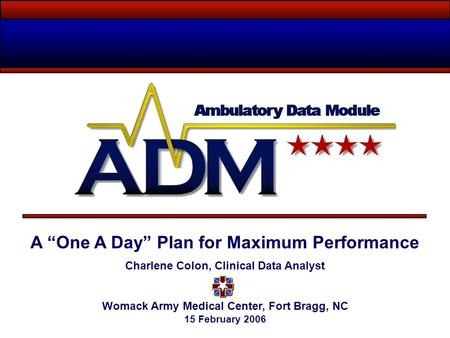 "A ""One A Day"" Plan for Maximum Performance Charlene Colon, Clinical Data Analyst Womack Army Medical Center, Fort Bragg, NC 15 February 2006."