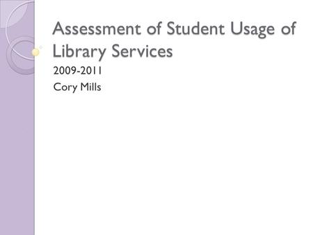 Assessment of Student Usage of Library Services 2009-2011 Cory Mills.