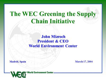 John Mizroch President & CEO World Environment Center The WEC Greening the Supply Chain Initiative John Mizroch President & CEO World Environment Center.