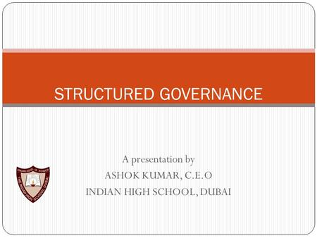 A presentation by ASHOK KUMAR, C.E.O INDIAN HIGH SCHOOL, DUBAI STRUCTURED GOVERNANCE.