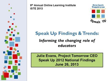 Julie Evans, Project Tomorrow CEO Speak Up 2012 National Findings June 26, 2013 Speak Up Findings & Trends: Informing the changing role of educators 9.