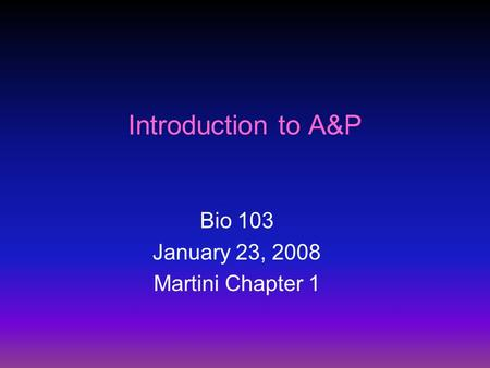 Introduction to A&P Bio 103 January 23, 2008 Martini Chapter 1.