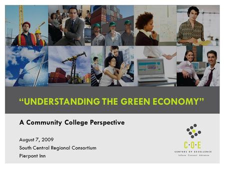 """UNDERSTANDING THE GREEN ECONOMY"" A Community College Perspective August 7, 2009 South Central Regional Consortium Pierpont Inn."