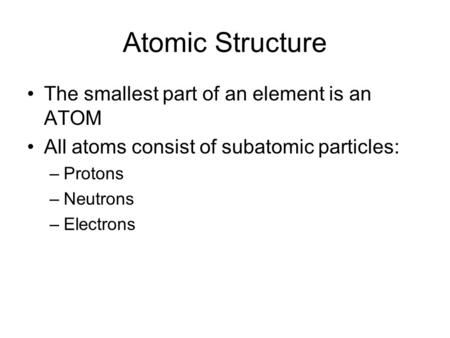 Atomic Structure The smallest part of an element is an ATOM All atoms consist of subatomic particles: –P–Protons –N–Neutrons –E–Electrons.