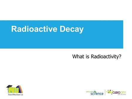 What is Radioactivity? Radioactive Decay. Nucleus contains protons and neutrons Electron circles the nucleus in orbits Proton: +1 charge, mass number.
