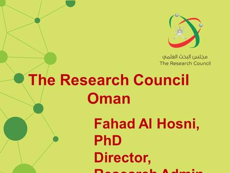The Research Council Oman Fahad Al Hosni, PhD Director, Research Admin.