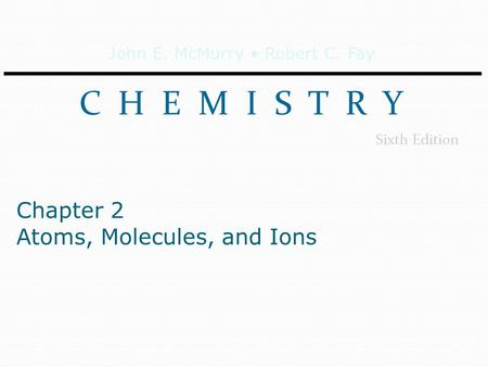 John E. McMurry Robert C. Fay C H E M I S T R Y Sixth Edition Chapter 2 Atoms, Molecules, and Ions.