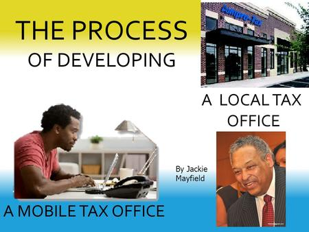 THE PROCESS OF DEVELOPING A LOCAL TAX OFFICE A MOBILE TAX OFFICE By Jackie Mayfield.
