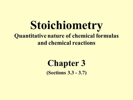 Stoichiometry Quantitative nature of chemical formulas and chemical reactions Chapter 3 (Sections 3.3 - 3.7)