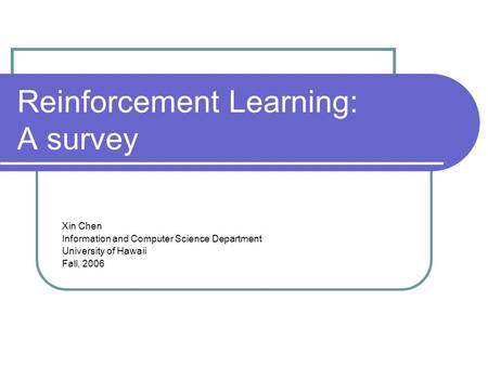 Reinforcement Learning: A survey Xin Chen Information and Computer Science Department University of Hawaii Fall, 2006.