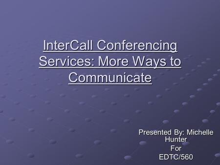 InterCall Conferencing Services: More Ways to Communicate Presented By: Michelle Hunter ForEDTC/560.
