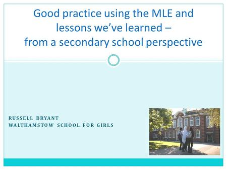 RUSSELL BRYANT WALTHAMSTOW SCHOOL FOR GIRLS Good practice using the MLE and lessons we've learned – from a secondary school perspective.