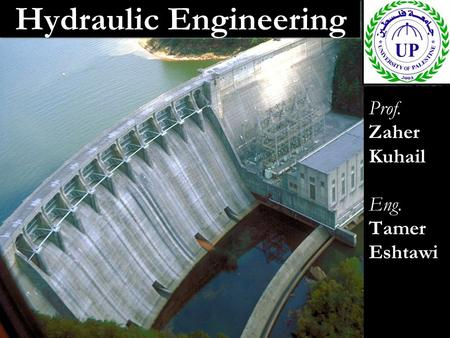 Hydraulic Engineering Prof. Zaher Kuhail Eng. Tamer Eshtawi Prof. Zaher Kuhail Eng. Tamer Eshtawi.