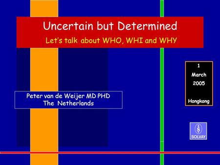 Uncertain but Determined Let's talk about WHO, WHI and WHY Peter van de Weijer MD PHD The Netherlands 1 March 2005 Hongkong.