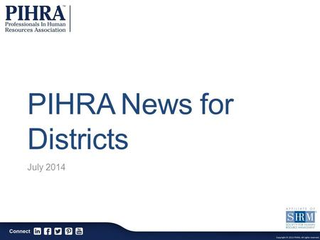 PIHRA News for Districts July 2014. The Professionals In Human Resources Association is a professional association dedicated to the continuous enhancement.