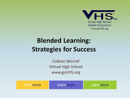 Colleen Worrell Virtual High School www.goVHS.org Blended Learning: Strategies for Success.