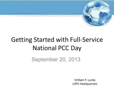 Getting Started with Full-Service National PCC Day September 20, 2013 William P. Lundy USPS Headquarters.