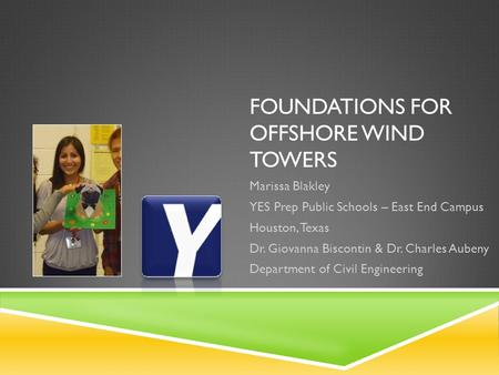 FOUNDATIONS FOR OFFSHORE WIND TOWERS Marissa Blakley YES Prep Public Schools – East End Campus Houston, Texas Dr. Giovanna Biscontin & Dr. Charles Aubeny.