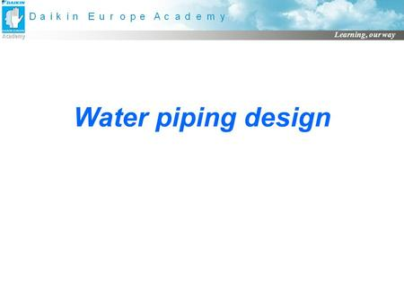Learning, our way Water piping design. Learning, our way Fundamentals of water circuits Open circuits P Heat Source P Load Closed circuits Source ET 
