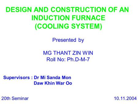 DESIGN AND CONSTRUCTION OF AN INDUCTION FURNACE (COOLING SYSTEM) Presented by MG THANT ZIN WIN Roll No: Ph.D-M-7 Supervisors : Dr Mi Sanda Mon Daw Khin.