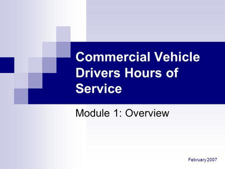 February 2007 Commercial Vehicle Drivers Hours of Service Module 1: Overview.