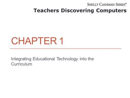 CHAPTER 1 Integrating Educational Technology into the Curriculum Teachers Discovering Computers.