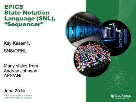 "ORNL is managed by UT-Battelle for the US Department of Energy EPICS State Notation Language (SNL), ""Sequencer"" Kay Kasemir, SNS/ORNL Many slides from."