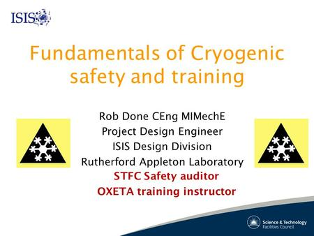 Fundamentals of <strong>Cryogenic</strong> safety and training Rob Done CEng MIMechE Project Design <strong>Engineer</strong> ISIS Design Division Rutherford Appleton Laboratory STFC Safety.