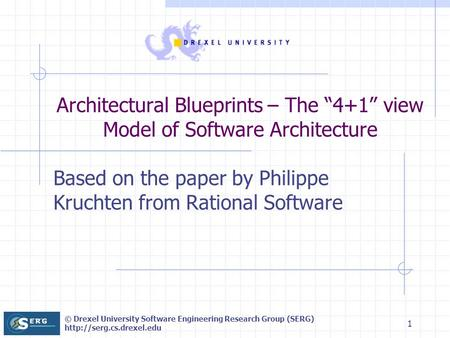 © Drexel University Software Engineering Research Group (SERG)  1 Based on the paper by Philippe Kruchten from Rational Software.