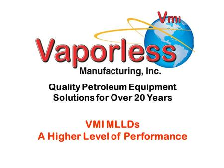 Quality Petroleum Equipment Solutions for Over 20 Years VMI MLLDs A Higher Level of Performance.